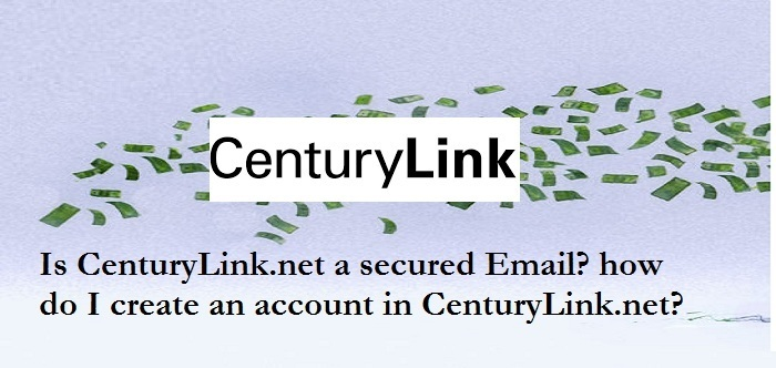 Is CenturyLink.net a secured Email? how do I create an account in CenturyLink.net?